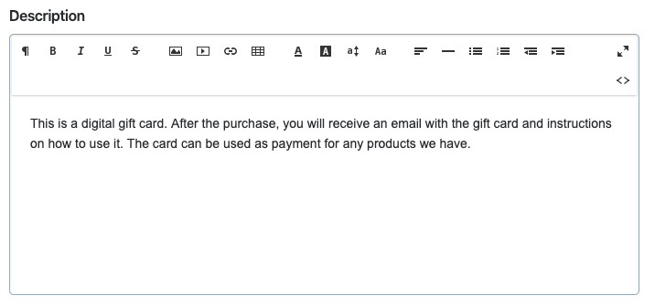 This is the gift card description field in Ecwid E-commerce. You can write your own gift card description or use a default one. In our e-commerce platform, product descriptions can contain text, images, markup, video, and more.